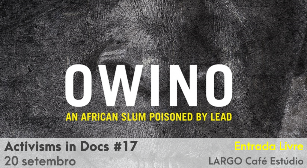 """Hoje   18h   Activisms in DOCS """"OWINO: An African slum poisoned by lead"""""""